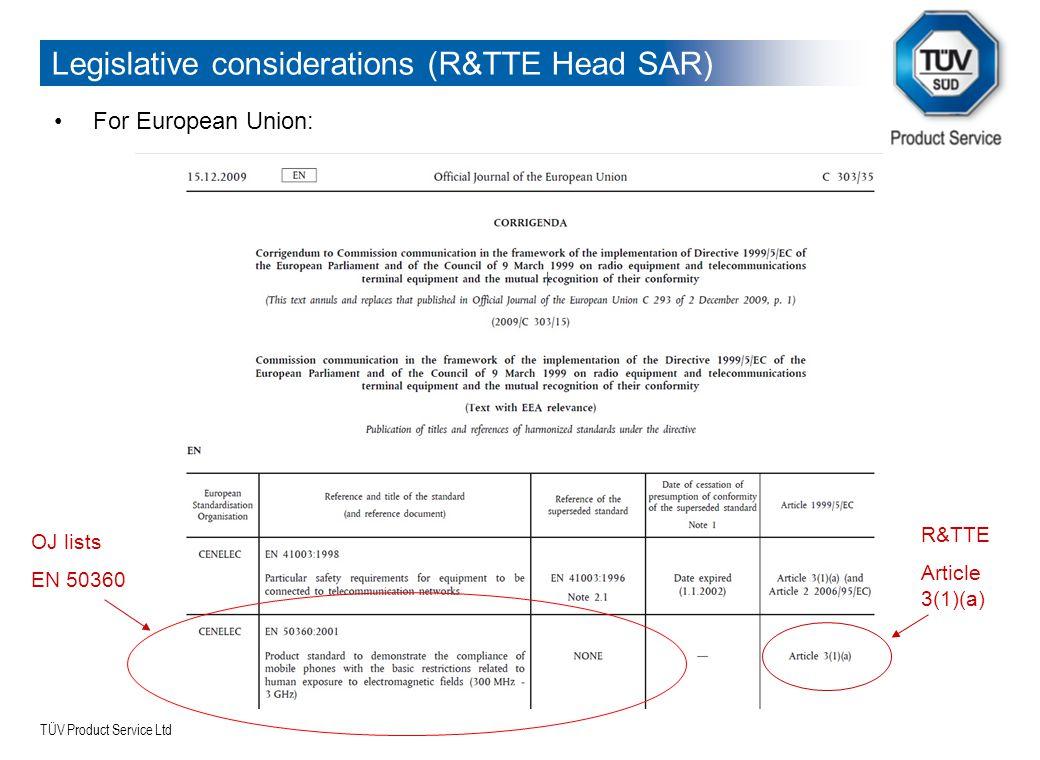 TÜV Product Service Ltd Legislative considerations (R&TTE Head SAR) For European Union: OJ lists EN 50360 R&TTE Article 3(1)(a)