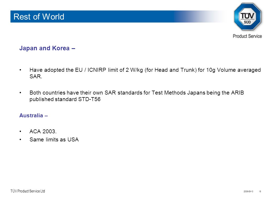 TÜV Product Service Ltd 2006-05-1016 Rest of World Japan and Korea – Have adopted the EU / ICNIRP limit of 2 W/kg (for Head and Trunk) for 10g Volume averaged SAR.