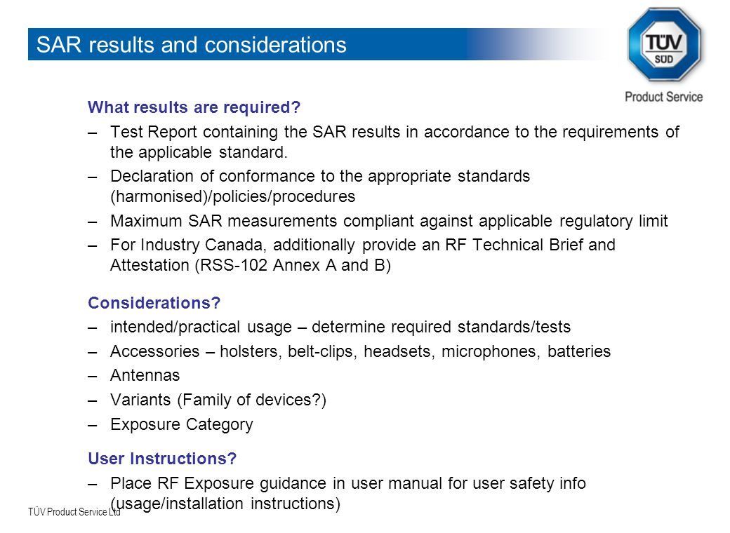 TÜV Product Service Ltd SAR results and considerations What results are required? –Test Report containing the SAR results in accordance to the require
