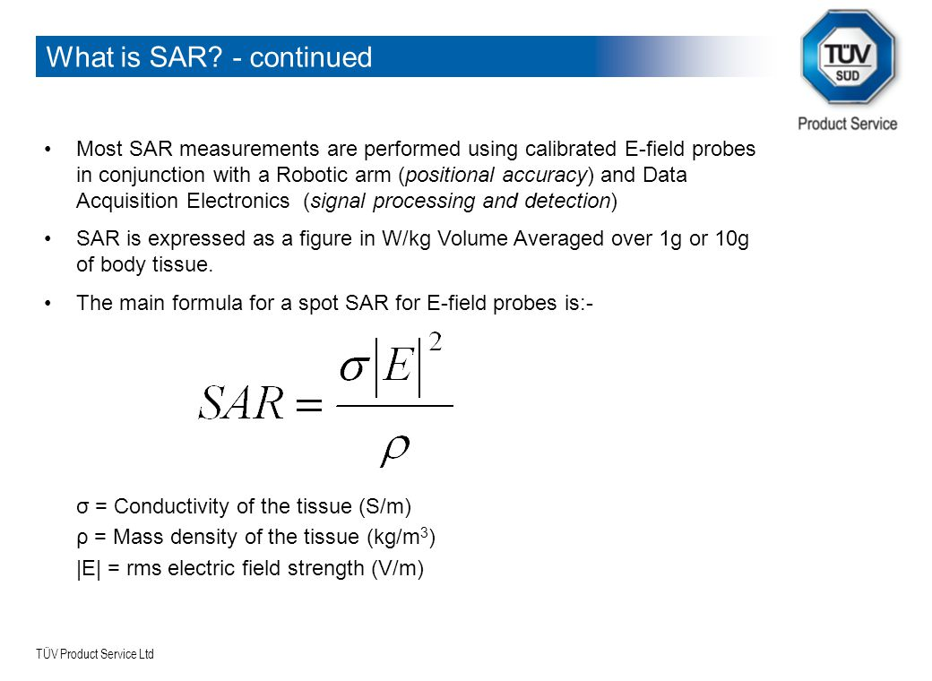 TÜV Product Service Ltd What is SAR? - continued Most SAR measurements are performed using calibrated E-field probes in conjunction with a Robotic arm