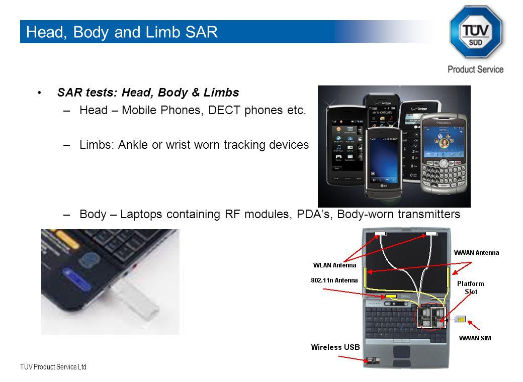 TÜV Product Service Ltd Head, Body and Limb SAR SAR tests: Head, Body & Limbs –Head – Mobile Phones, DECT phones etc. –Limbs: Ankle or wrist worn trac