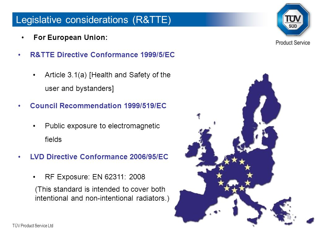 TÜV Product Service Ltd Legislative considerations (R&TTE) For European Union: R&TTE Directive Conformance 1999/5/EC Article 3.1(a) [Health and Safety of the user and bystanders] LVD Directive Conformance 2006/95/EC RF Exposure: EN 62311: 2008 (This standard is intended to cover both intentional and non-intentional radiators.) Council Recommendation 1999/519/EC Public exposure to electromagnetic fields