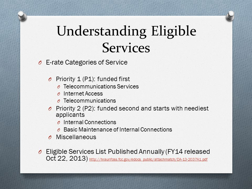 Understanding Eligible Services O E-rate Categories of Service O Priority 1 (P1): funded first O Telecommunications Services O Internet Access O Telecommunications O Priority 2 (P2): funded second and starts with neediest applicants O Internal Connections O Basic Maintenance of Internal Connections O Miscellaneous O Eligible Services List Published Annually (FY14 released Oct 22, 2013) http://hraunfoss.fcc.gov/edocs_public/attachmatch/DA-13-2037A1.pdf http://hraunfoss.fcc.gov/edocs_public/attachmatch/DA-13-2037A1.pdf