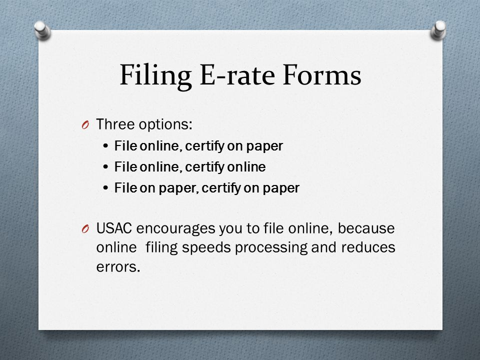 Filing E-rate Forms O Three options: File online, certify on paper File online, certify online File on paper, certify on paper O USAC encourages you to file online, because online filing speeds processing and reduces errors.