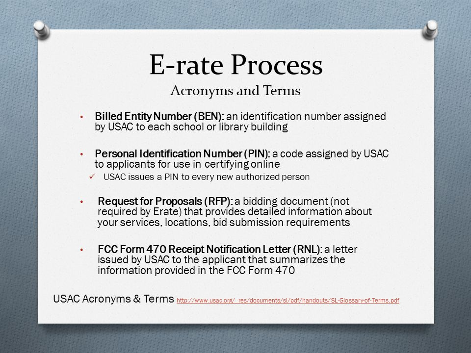 E-rate Process Acronyms and Terms Billed Entity Number (BEN): an identification number assigned by USAC to each school or library building Personal Identification Number (PIN): a code assigned by USAC to applicants for use in certifying online USAC issues a PIN to every new authorized person Request for Proposals (RFP): a bidding document (not required by Erate) that provides detailed information about your services, locations, bid submission requirements FCC Form 470 Receipt Notification Letter (RNL): a letter issued by USAC to the applicant that summarizes the information provided in the FCC Form 470 USAC Acronyms & Terms http://www.usac.org/_res/documents/sl/pdf/handouts/SL-Glossary-of-Terms.pdf http://www.usac.org/_res/documents/sl/pdf/handouts/SL-Glossary-of-Terms.pdf