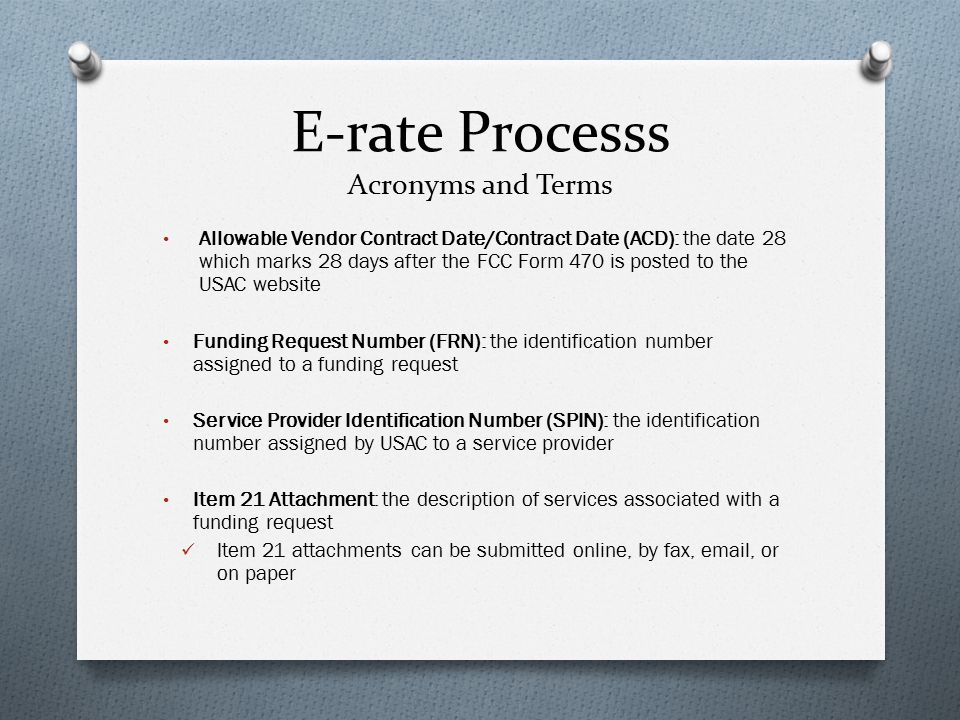E-rate Processs Acronyms and Terms Allowable Vendor Contract Date/Contract Date (ACD): the date 28 which marks 28 days after the FCC Form 470 is posted to the USAC website Funding Request Number (FRN): the identification number assigned to a funding request Service Provider Identification Number (SPIN): the identification number assigned by USAC to a service provider Item 21 Attachment: the description of services associated with a funding request Item 21 attachments can be submitted online, by fax, email, or on paper