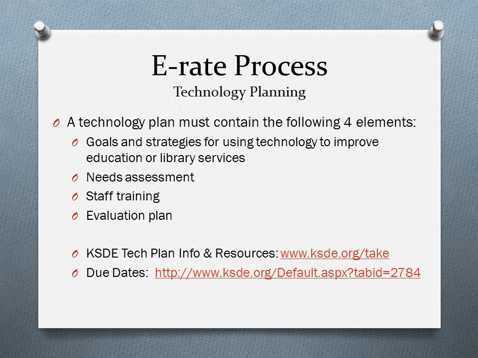 E-rate Process Technology Planning O A technology plan must contain the following 4 elements: O Goals and strategies for using technology to improve education or library services O Needs assessment O Staff training O Evaluation plan O KSDE Tech Plan Info & Resources: www.ksde.org/takewww.ksde.org/take O Due Dates: http://www.ksde.org/Default.aspx?tabid=2784http://www.ksde.org/Default.aspx?tabid=2784