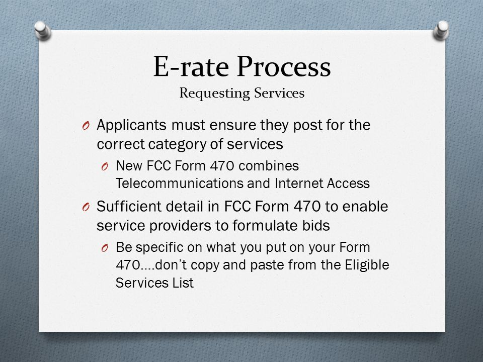 E-rate Process Requesting Services O Applicants must ensure they post for the correct category of services O New FCC Form 470 combines Telecommunications and Internet Access O Sufficient detail in FCC Form 470 to enable service providers to formulate bids O Be specific on what you put on your Form 470….don't copy and paste from the Eligible Services List