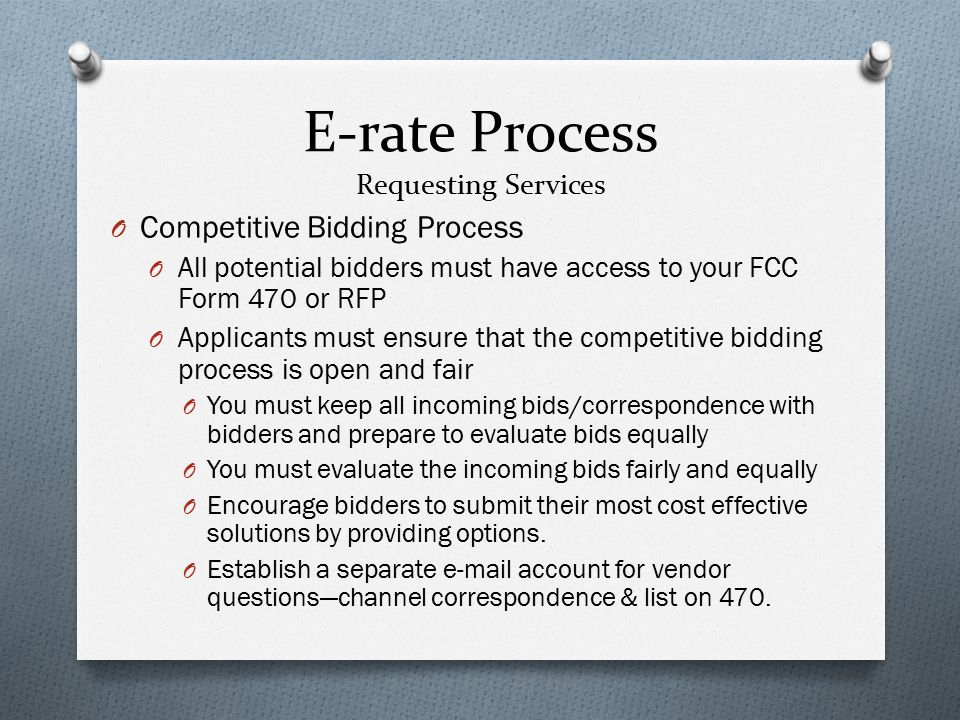 E-rate Process Requesting Services O Competitive Bidding Process O All potential bidders must have access to your FCC Form 470 or RFP O Applicants must ensure that the competitive bidding process is open and fair O You must keep all incoming bids/correspondence with bidders and prepare to evaluate bids equally O You must evaluate the incoming bids fairly and equally O Encourage bidders to submit their most cost effective solutions by providing options.