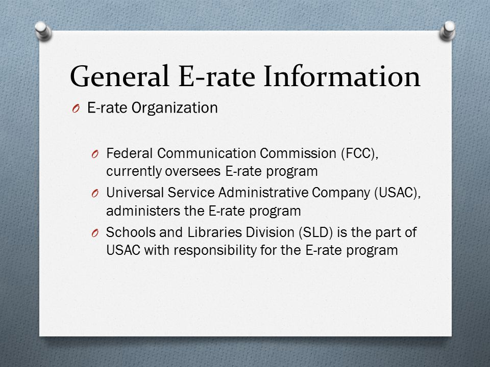 General E-rate Information O E-rate Organization O Federal Communication Commission (FCC), currently oversees E-rate program O Universal Service Administrative Company (USAC), administers the E-rate program O Schools and Libraries Division (SLD) is the part of USAC with responsibility for the E-rate program
