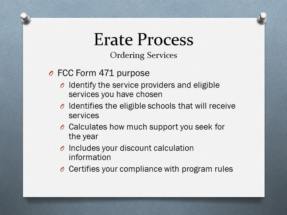 Erate Process Ordering Services O FCC Form 471 purpose O Identify the service providers and eligible services you have chosen O Identifies the eligible schools that will receive services O Calculates how much support you seek for the year O Includes your discount calculation information O Certifies your compliance with program rules