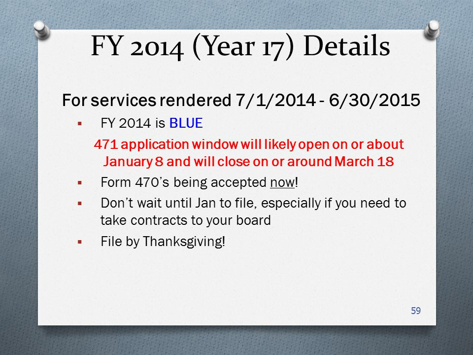 FY 2014 (Year 17) Details For services rendered 7/1/2014 - 6/30/2015  FY 2014 is BLUE 471 application window will likely open on or about January 8 and will close on or around March 18  Form 470's being accepted now.