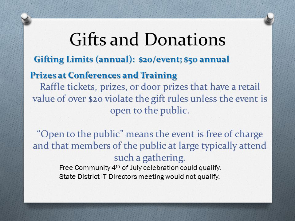 Gifts and Donations Gifting Limits (annual): $20/event; $50 annual Prizes at Conferences and Training Raffle tickets, prizes, or door prizes that have a retail value of over $20 violate the gift rules unless the event is open to the public.