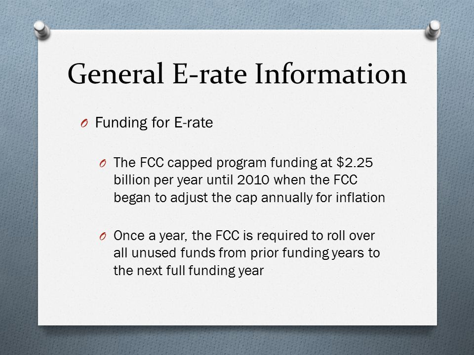 General E-rate Information O Funding for E-rate O The FCC capped program funding at $2.25 billion per year until 2010 when the FCC began to adjust the cap annually for inflation O Once a year, the FCC is required to roll over all unused funds from prior funding years to the next full funding year