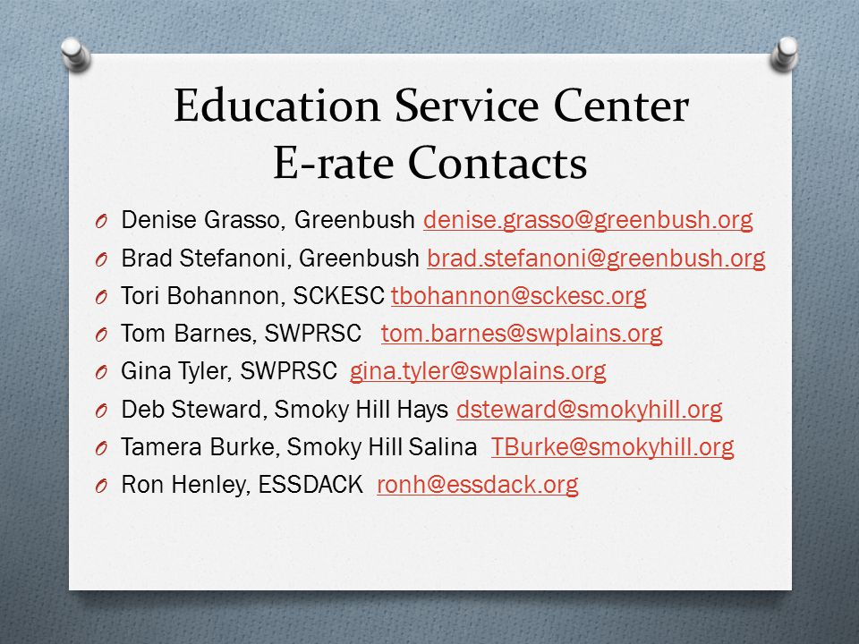 Education Service Center E-rate Contacts O Denise Grasso, Greenbush denise.grasso@greenbush.orgdenise.grasso@greenbush.org O Brad Stefanoni, Greenbush brad.stefanoni@greenbush.orgbrad.stefanoni@greenbush.org O Tori Bohannon, SCKESC tbohannon@sckesc.orgtbohannon@sckesc.org O Tom Barnes, SWPRSC tom.barnes@swplains.orgtom.barnes@swplains.org O Gina Tyler, SWPRSC gina.tyler@swplains.orggina.tyler@swplains.org O Deb Steward, Smoky Hill Hays dsteward@smokyhill.orgdsteward@smokyhill.org O Tamera Burke, Smoky Hill Salina TBurke@smokyhill.orgTBurke@smokyhill.org O Ron Henley, ESSDACK ronh@essdack.orgronh@essdack.org