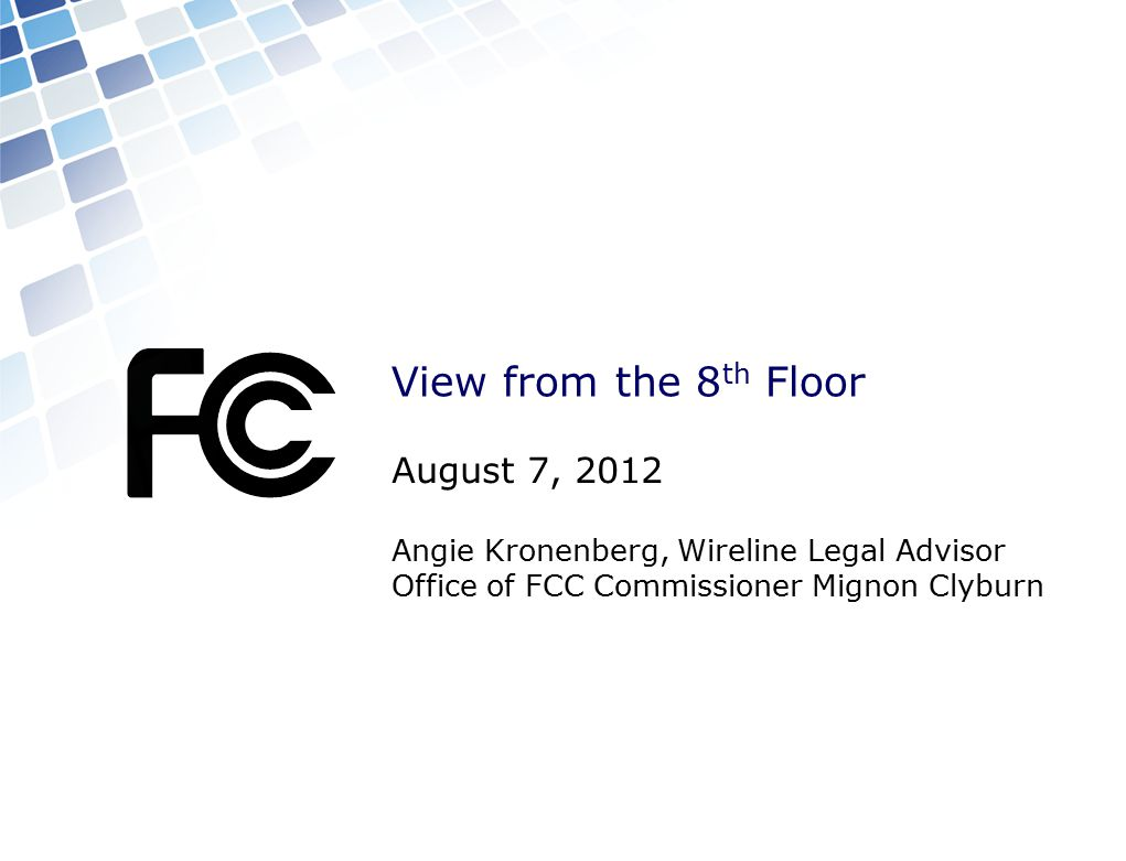 View from the 8 th Floor August 7, 2012 Angie Kronenberg, Wireline Legal Advisor Office of FCC Commissioner Mignon Clyburn