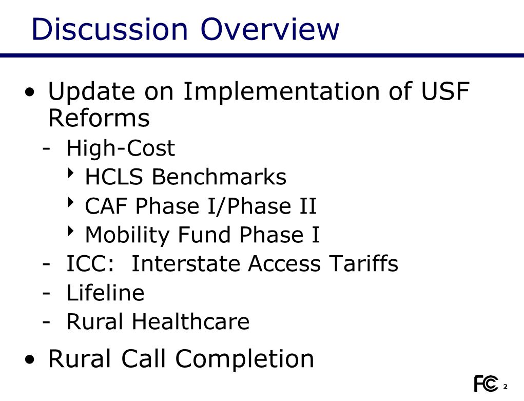 2 Discussion Overview Update on Implementation of USF Reforms -High-Cost  HCLS Benchmarks  CAF Phase I/Phase II  Mobility Fund Phase I -ICC: Interstate Access Tariffs -Lifeline -Rural Healthcare Rural Call Completion