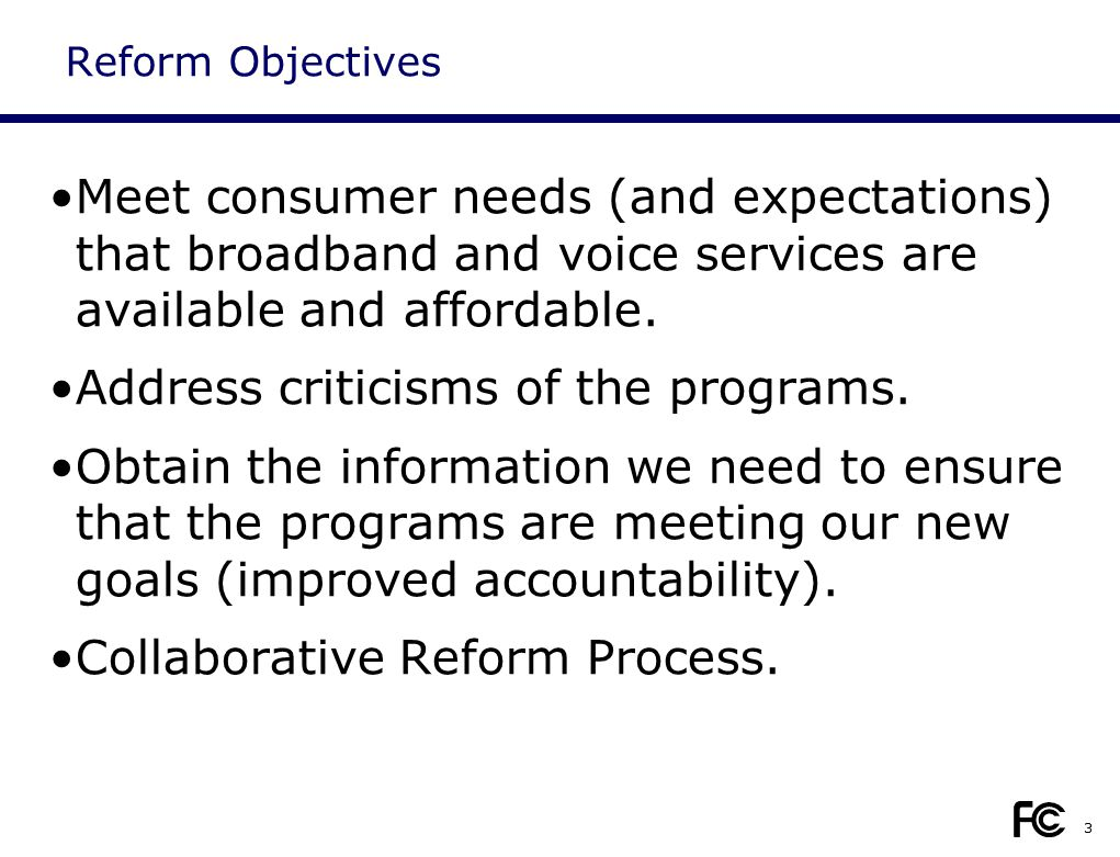 Reform Objectives Meet consumer needs (and expectations) that broadband and voice services are available and affordable. Address criticisms of the pro