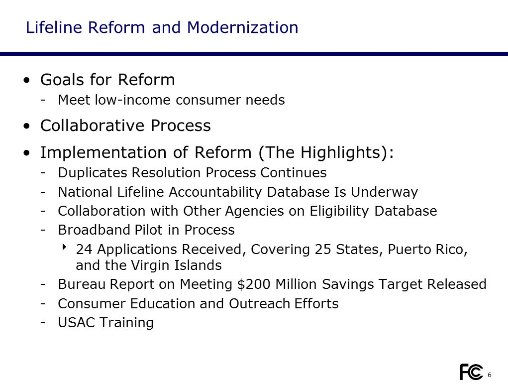 6 Lifeline Reform and Modernization Goals for Reform -Meet low-income consumer needs Collaborative Process Implementation of Reform (The Highlights): -Duplicates Resolution Process Continues -National Lifeline Accountability Database Is Underway -Collaboration with Other Agencies on Eligibility Database -Broadband Pilot in Process  24 Applications Received, Covering 25 States, Puerto Rico, and the Virgin Islands -Bureau Report on Meeting $200 Million Savings Target Released -Consumer Education and Outreach Efforts -USAC Training
