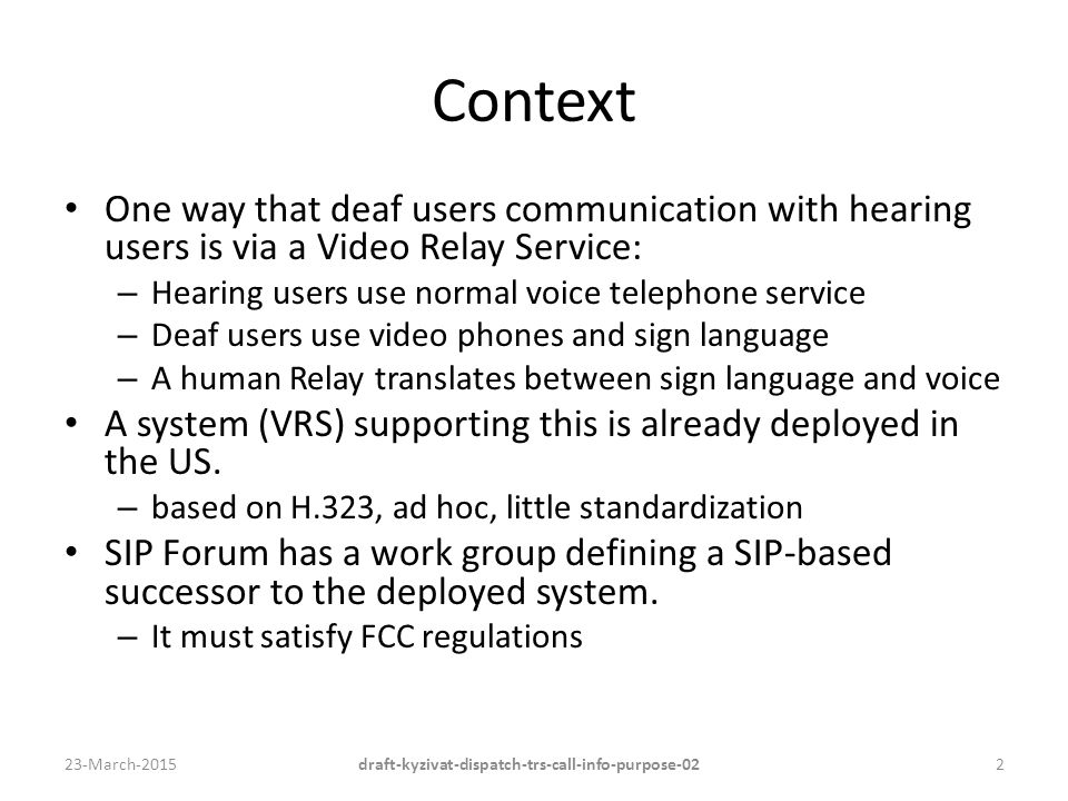 Context One way that deaf users communication with hearing users is via a Video Relay Service: – Hearing users use normal voice telephone service – Deaf users use video phones and sign language – A human Relay translates between sign language and voice A system (VRS) supporting this is already deployed in the US.