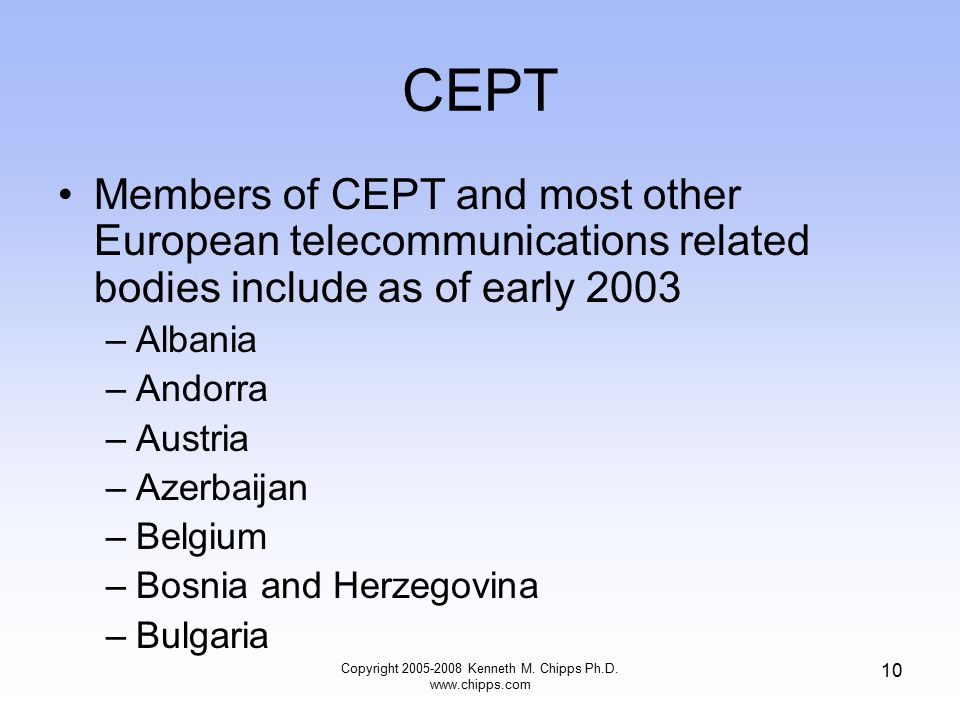 CEPT Members of CEPT and most other European telecommunications related bodies include as of early 2003 –Albania –Andorra –Austria –Azerbaijan –Belgium –Bosnia and Herzegovina –Bulgaria Copyright 2005-2008 Kenneth M.