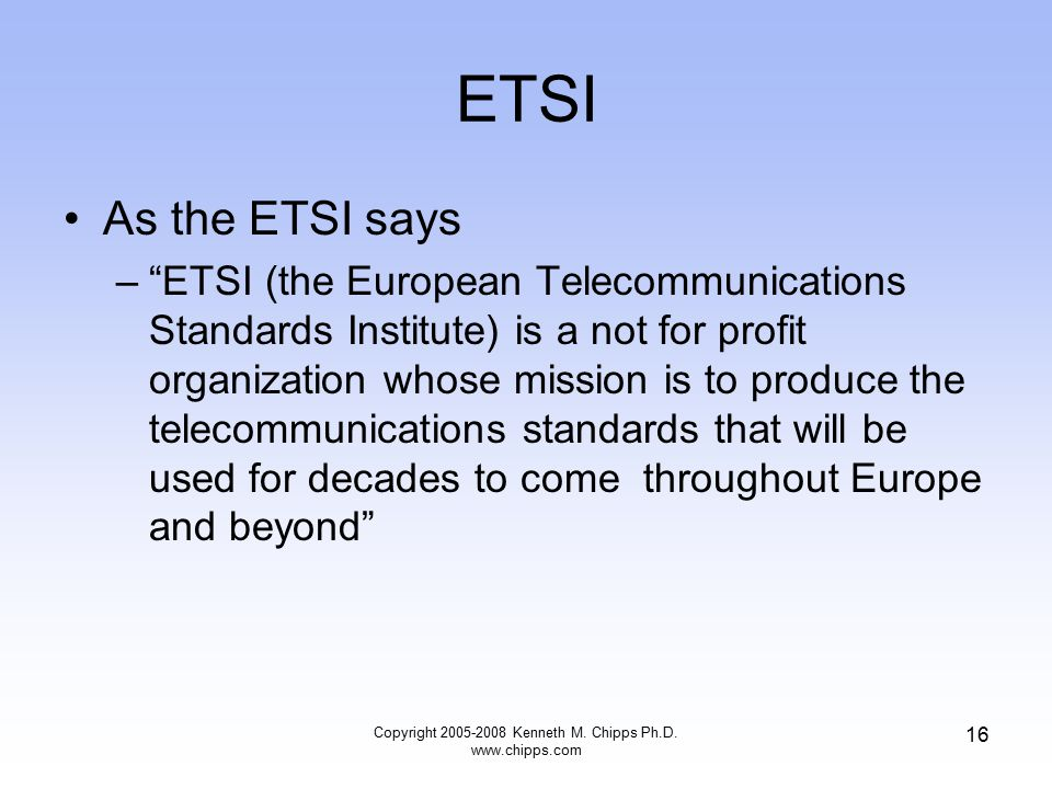 ETSI As the ETSI says – ETSI (the European Telecommunications Standards Institute) is a not for profit organization whose mission is to produce the telecommunications standards that will be used for decades to come throughout Europe and beyond Copyright 2005-2008 Kenneth M.