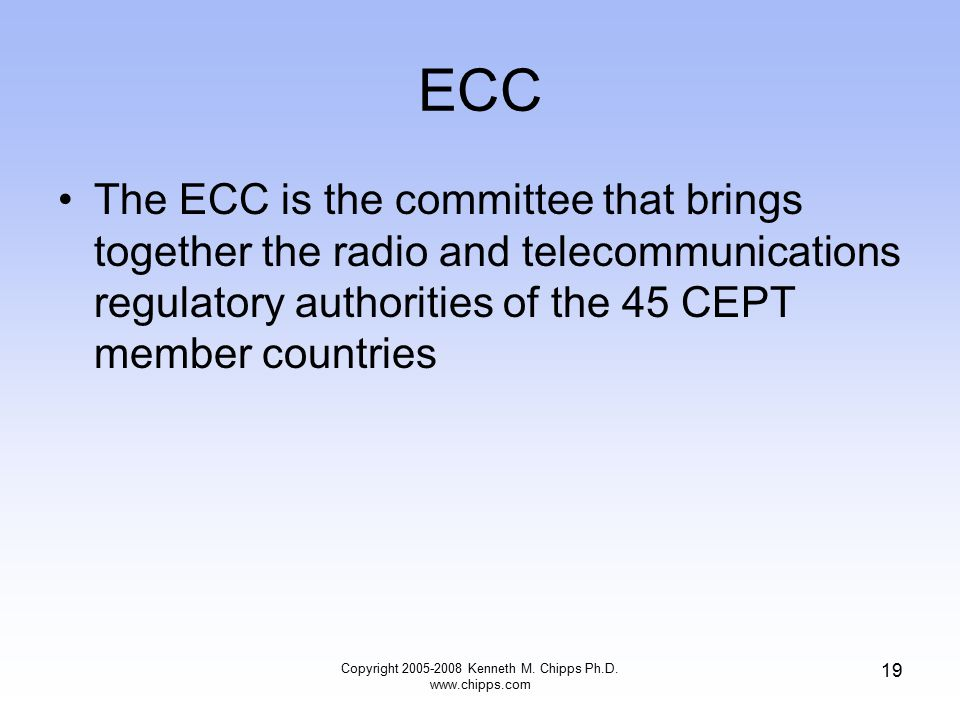 ECC The ECC is the committee that brings together the radio and telecommunications regulatory authorities of the 45 CEPT member countries Copyright 2005-2008 Kenneth M.