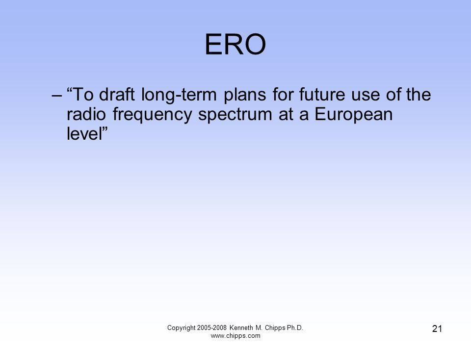 ERO – To draft long-term plans for future use of the radio frequency spectrum at a European level Copyright 2005-2008 Kenneth M.