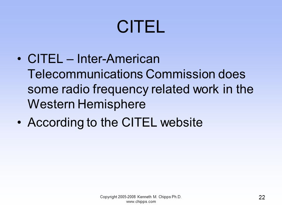 CITEL CITEL – Inter-American Telecommunications Commission does some radio frequency related work in the Western Hemisphere According to the CITEL website Copyright 2005-2008 Kenneth M.