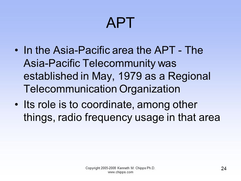 APT In the Asia-Pacific area the APT - The Asia-Pacific Telecommunity was established in May, 1979 as a Regional Telecommunication Organization Its role is to coordinate, among other things, radio frequency usage in that area Copyright 2005-2008 Kenneth M.