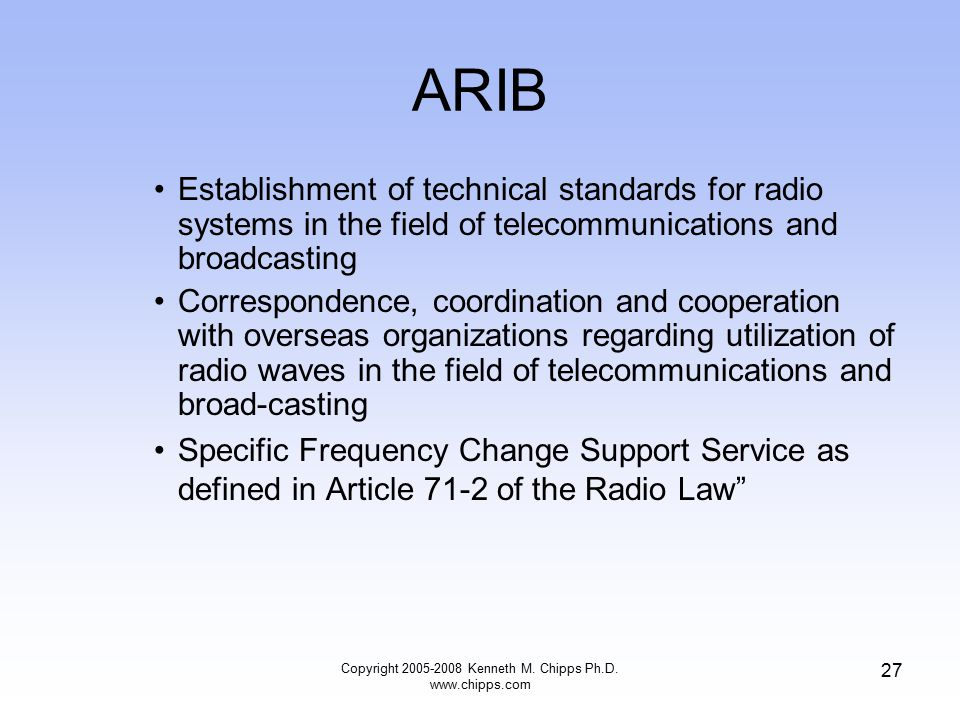 ARIB Establishment of technical standards for radio systems in the field of telecommunications and broadcasting Correspondence, coordination and cooperation with overseas organizations regarding utilization of radio waves in the field of telecommunications and broad-casting Specific Frequency Change Support Service as defined in Article 71-2 of the Radio Law Copyright 2005-2008 Kenneth M.