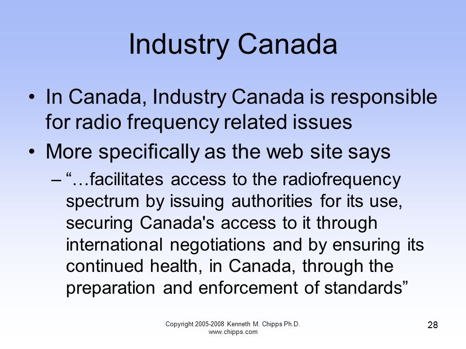 Industry Canada In Canada, Industry Canada is responsible for radio frequency related issues More specifically as the web site says – …facilitates access to the radiofrequency spectrum by issuing authorities for its use, securing Canada s access to it through international negotiations and by ensuring its continued health, in Canada, through the preparation and enforcement of standards Copyright 2005-2008 Kenneth M.