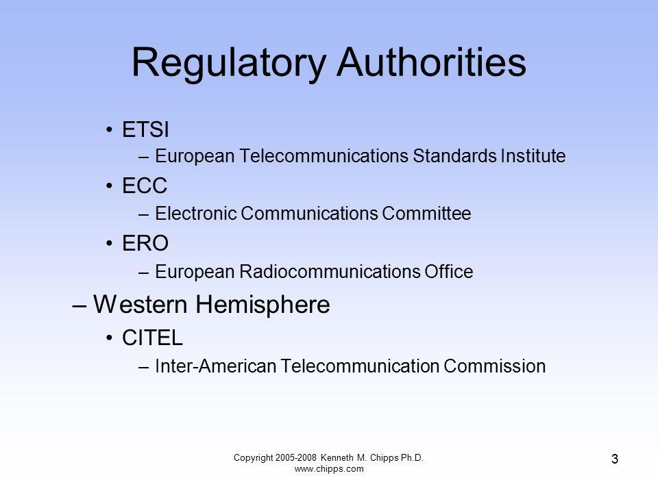 Regulatory Authorities ETSI –European Telecommunications Standards Institute ECC –Electronic Communications Committee ERO –European Radiocommunications Office –Western Hemisphere CITEL –Inter-American Telecommunication Commission Copyright 2005-2008 Kenneth M.