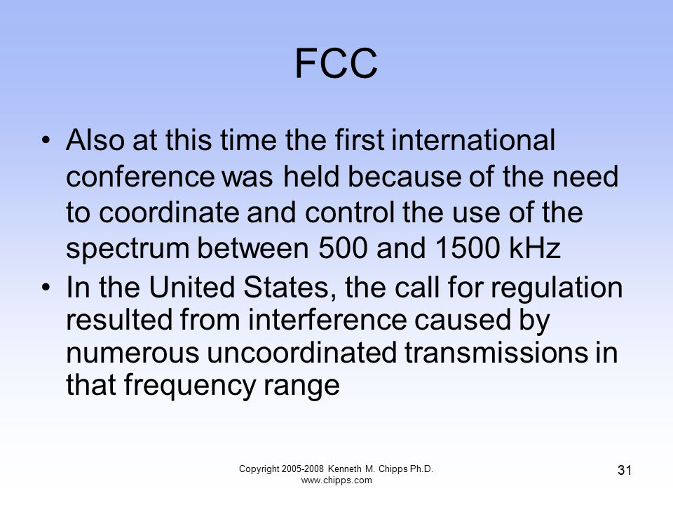 FCC Also at this time the first international conference was held because of the need to coordinate and control the use of the spectrum between 500 and 1500 kHz In the United States, the call for regulation resulted from interference caused by numerous uncoordinated transmissions in that frequency range Copyright 2005-2008 Kenneth M.