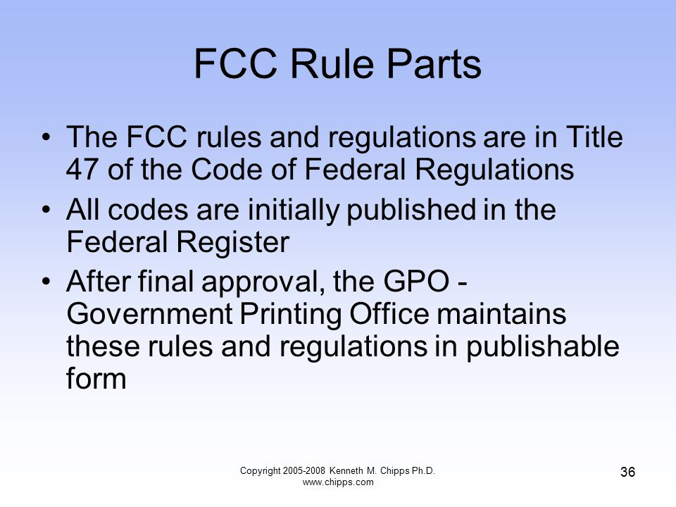 FCC Rule Parts The FCC rules and regulations are in Title 47 of the Code of Federal Regulations All codes are initially published in the Federal Register After final approval, the GPO - Government Printing Office maintains these rules and regulations in publishable form Copyright 2005-2008 Kenneth M.