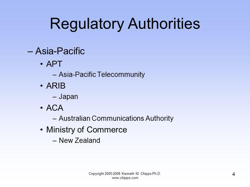 Regulatory Authorities –Asia-Pacific APT –Asia-Pacific Telecommunity ARIB –Japan ACA –Australian Communications Authority Ministry of Commerce –New Zealand Copyright 2005-2008 Kenneth M.