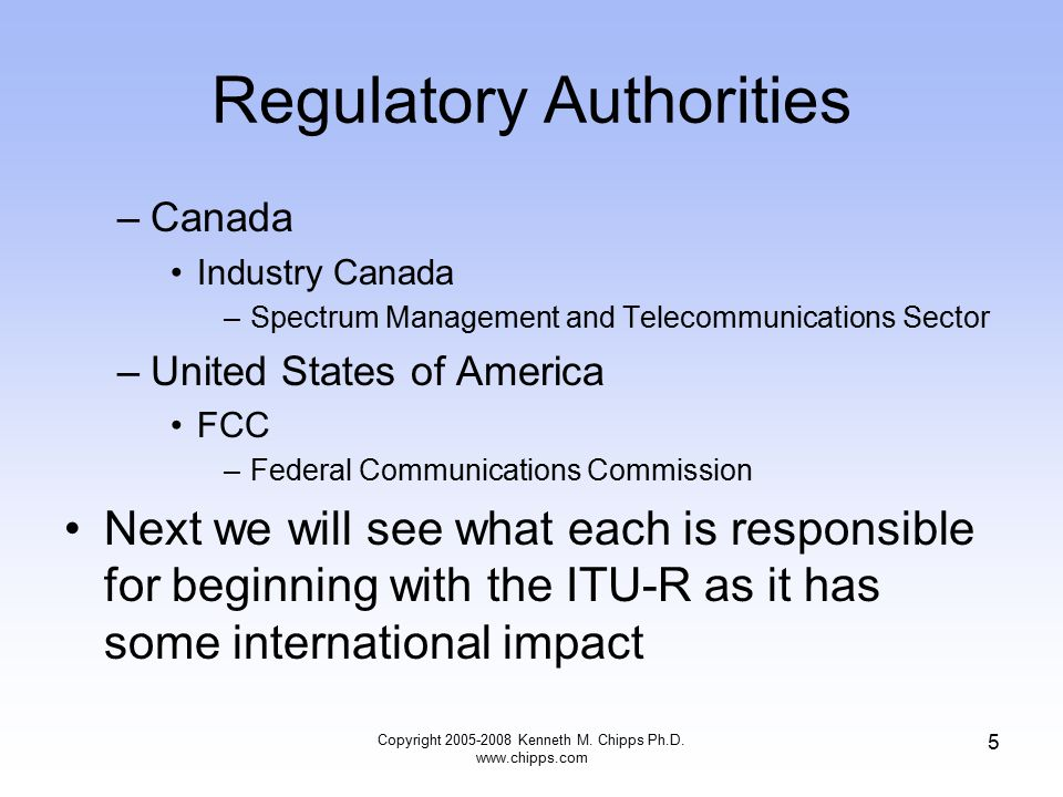 Regulatory Authorities –Canada Industry Canada –Spectrum Management and Telecommunications Sector –United States of America FCC –Federal Communications Commission Next we will see what each is responsible for beginning with the ITU-R as it has some international impact Copyright 2005-2008 Kenneth M.
