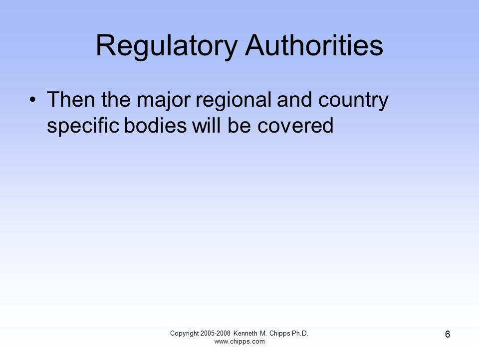 Regulatory Authorities Then the major regional and country specific bodies will be covered Copyright 2005-2008 Kenneth M.