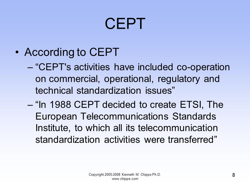 CEPT According to CEPT – CEPT s activities have included co-operation on commercial, operational, regulatory and technical standardization issues – In 1988 CEPT decided to create ETSI, The European Telecommunications Standards Institute, to which all its telecommunication standardization activities were transferred Copyright 2005-2008 Kenneth M.