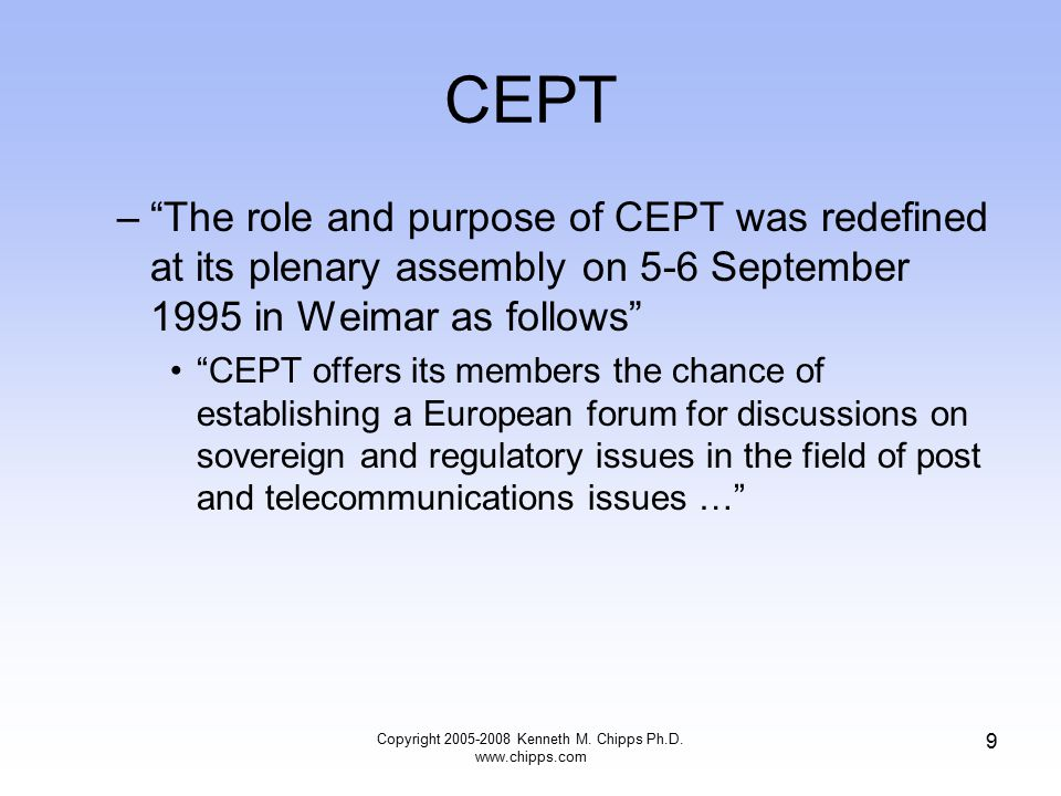 CEPT – The role and purpose of CEPT was redefined at its plenary assembly on 5-6 September 1995 in Weimar as follows CEPT offers its members the chance of establishing a European forum for discussions on sovereign and regulatory issues in the field of post and telecommunications issues … Copyright 2005-2008 Kenneth M.