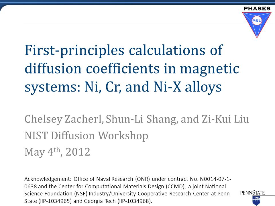 First-principles calculations of diffusion coefficients in magnetic systems: Ni, Cr, and Ni-X alloys Chelsey Zacherl, Shun-Li Shang, and Zi-Kui Liu NIST Diffusion Workshop May 4 th, 2012 Acknowledgement: Office of Naval Research (ONR) under contract No.