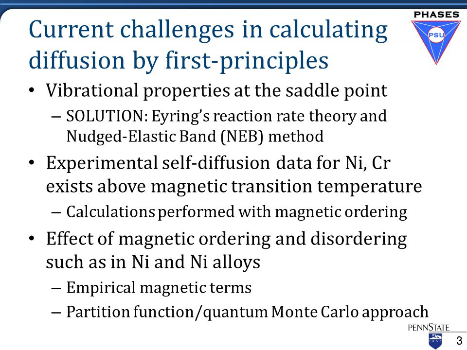Current challenges in calculating diffusion by first-principles Vibrational properties at the saddle point – SOLUTION: Eyring's reaction rate theory and Nudged-Elastic Band (NEB) method Experimental self-diffusion data for Ni, Cr exists above magnetic transition temperature – Calculations performed with magnetic ordering Effect of magnetic ordering and disordering such as in Ni and Ni alloys – Empirical magnetic terms – Partition function/quantum Monte Carlo approach 3