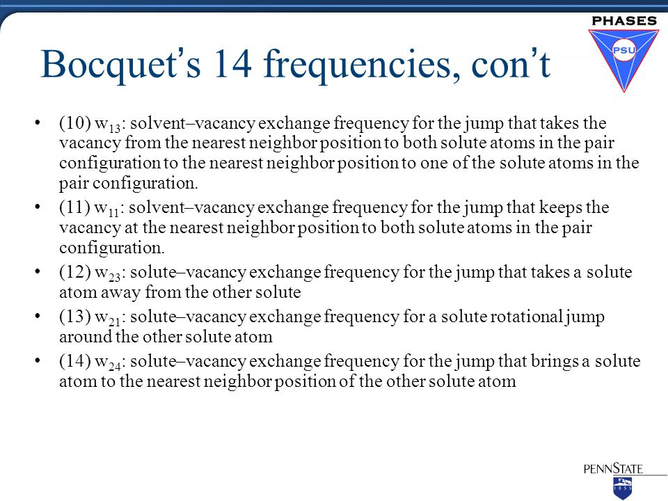 Bocquet's 14 frequencies, con't (10) w 13 : solvent–vacancy exchange frequency for the jump that takes the vacancy from the nearest neighbor position to both solute atoms in the pair configuration to the nearest neighbor position to one of the solute atoms in the pair configuration.