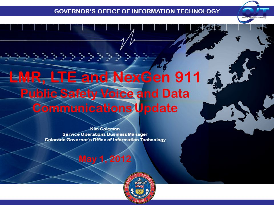 GOVERNOR'S OFFICE OF INFORMATION TECHNOLOGY LMR, LTE and NexGen 911 Public Safety Voice and Data Communications Update Kim Coleman Service Operations
