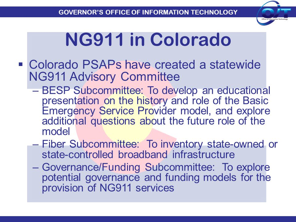 GOVERNOR'S OFFICE OF INFORMATION TECHNOLOGY  Colorado PSAPs have created a statewide NG911 Advisory Committee –BESP Subcommittee: To develop an educa