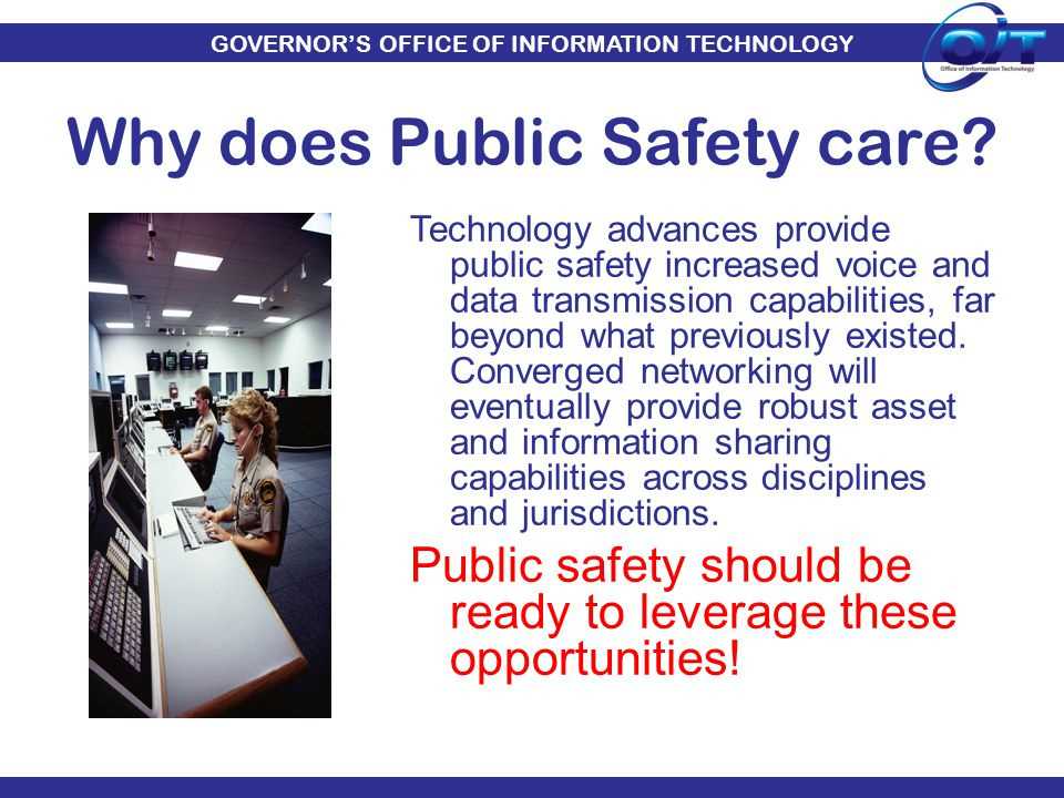 GOVERNOR'S OFFICE OF INFORMATION TECHNOLOGY Technology advances provide public safety increased voice and data transmission capabilities, far beyond w