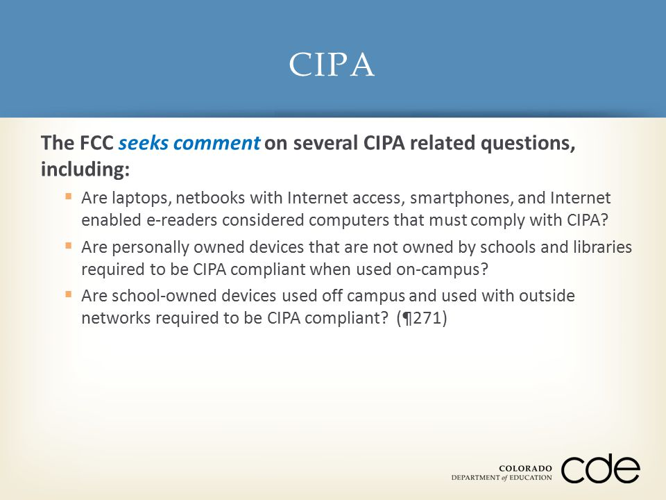 The FCC seeks comment on several CIPA related questions, including:  Are laptops, netbooks with Internet access, smartphones, and Internet enabled e-readers considered computers that must comply with CIPA.