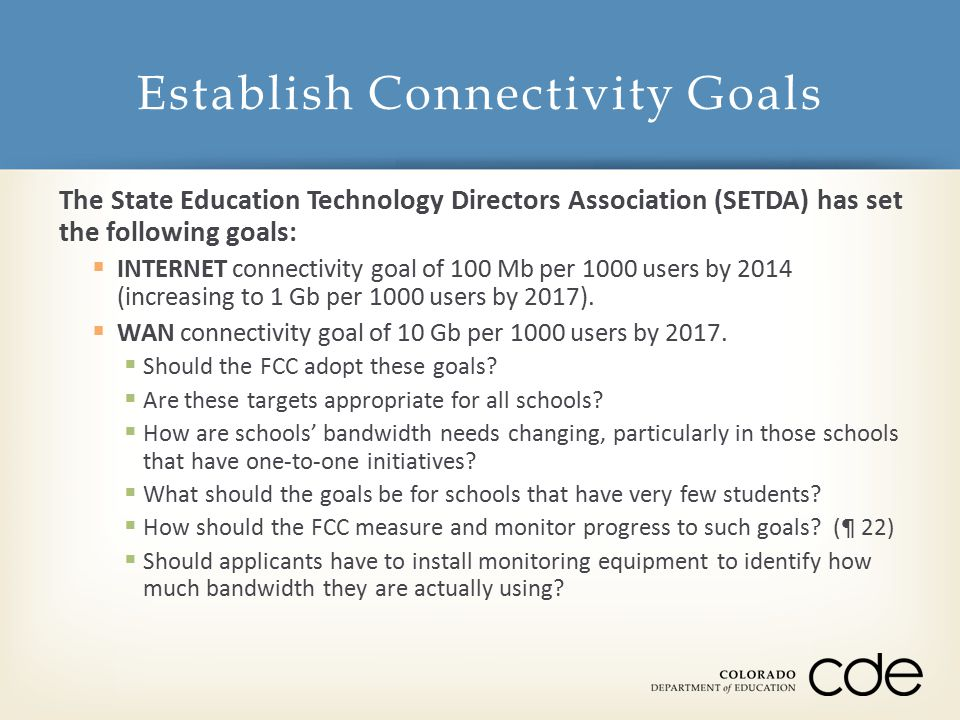 The State Education Technology Directors Association (SETDA) has set the following goals:  INTERNET connectivity goal of 100 Mb per 1000 users by 2014 (increasing to 1 Gb per 1000 users by 2017).