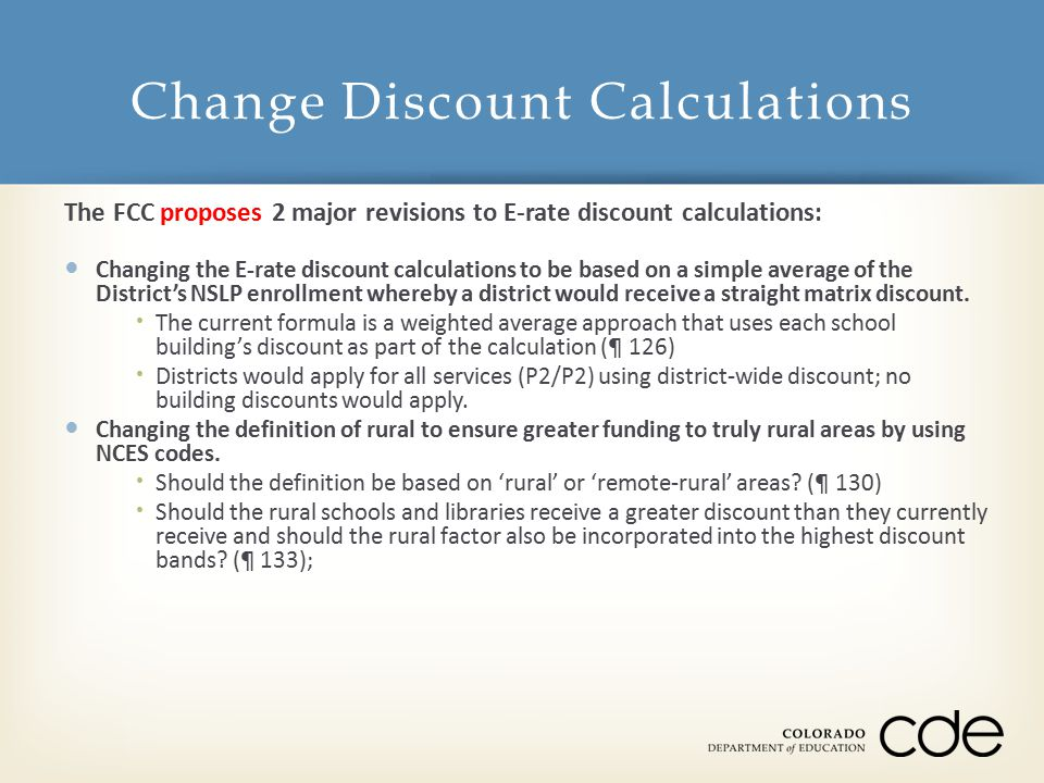The FCC proposes 2 major revisions to E-rate discount calculations: Changing the E-rate discount calculations to be based on a simple average of the District's NSLP enrollment whereby a district would receive a straight matrix discount.