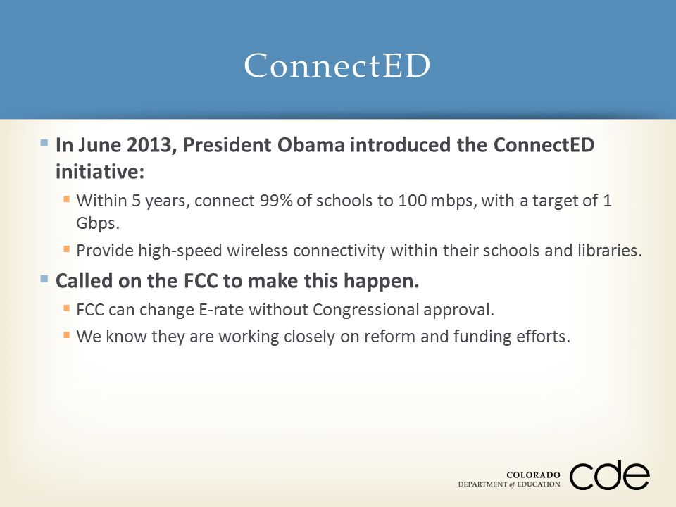  In June 2013, President Obama introduced the ConnectED initiative:  Within 5 years, connect 99% of schools to 100 mbps, with a target of 1 Gbps.